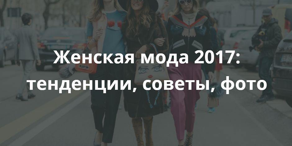 Женская мода 2017: тенденции, советы, фото