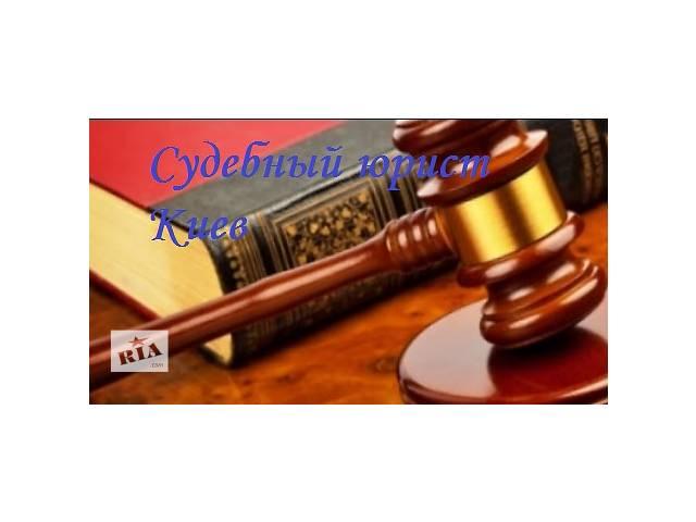 Опытный юрист Киев. Хороший юрист Киев. Судебный юрист.- объявление о продаже  в Киеве