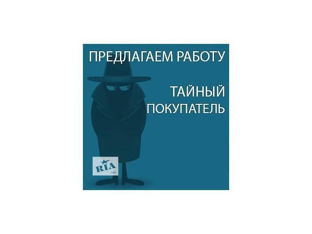 Работа 2016 Тайный покупатель в Вашем городе- объявление о продаже  в Киеве